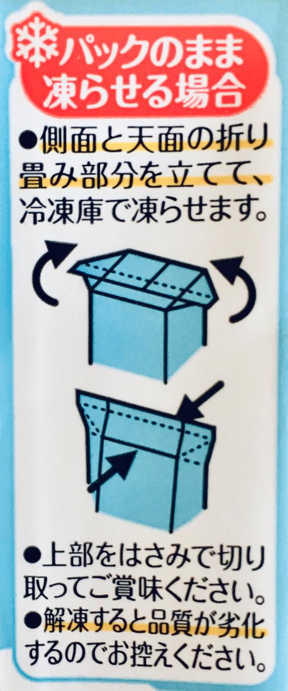 パックのまま凍らせる場合 ●側面と天面の折り畳み部分を立てて、冷凍庫で凍らせます。●上部をはさみで切り取ってご賞味ください。●回答すると品質が劣化するのでお控えください。